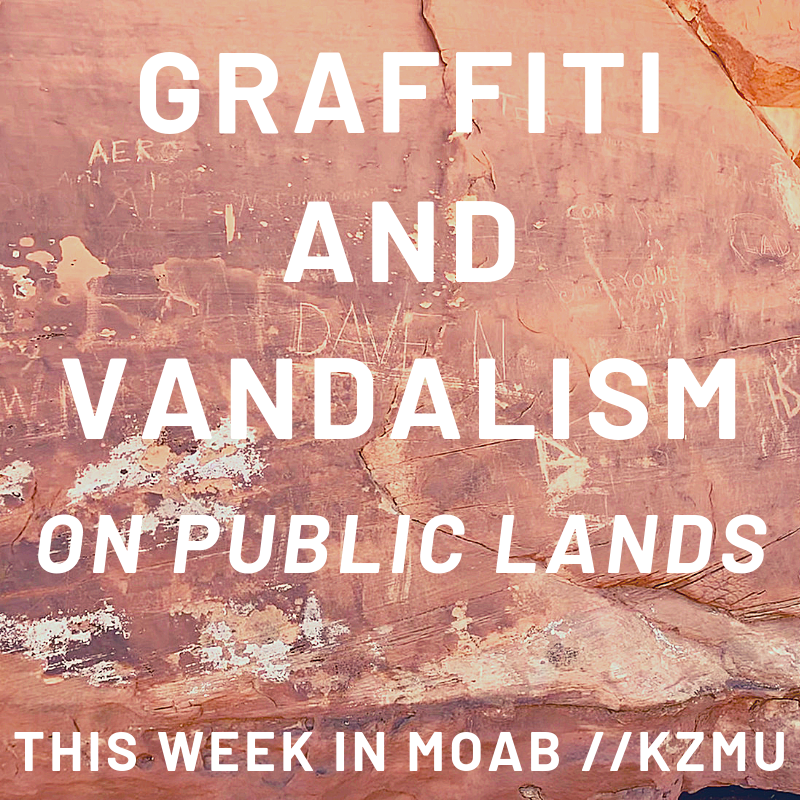 Graffiti and Vandalism on Public Lands – This Week in Moab